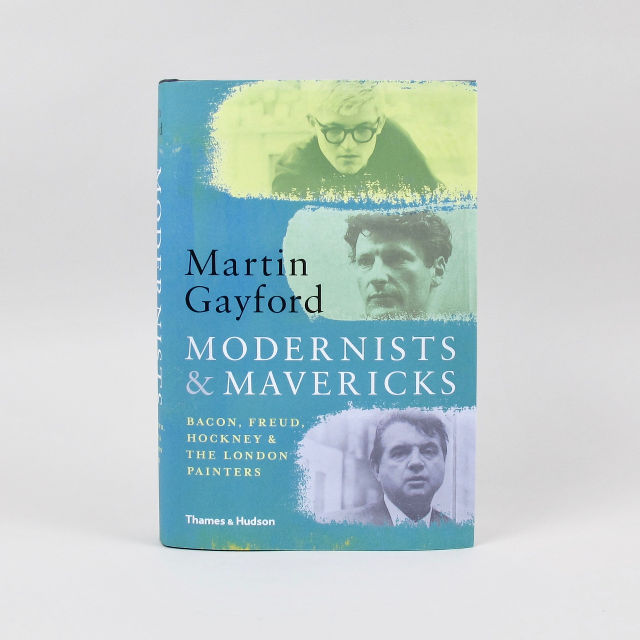 Modernists & Mavericks: Bacon, Freud, Hockney and the London Painters - Martin Gayford